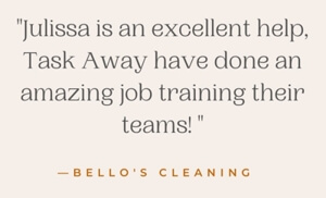Julissa is an excellent help. Task Away have done an amazing job training their teams! -Bello's Cleaning