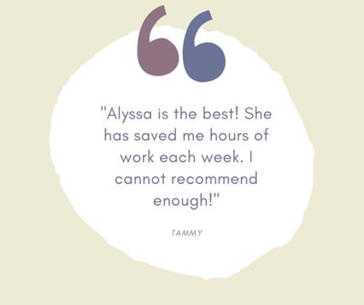 Alyssa is the best! She has saved me hours of work each week. I cannot recommend enough! -Tammy