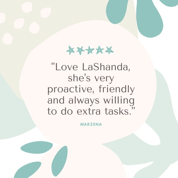 Love LaShanda, she's very proactive, friendly and always willing to do extra tasks.